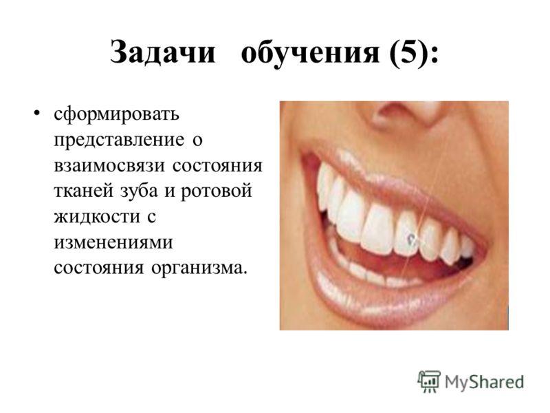 Задачи обучения (5): сформировать представление о взаимосвязи состояния тканей зуба и ротовой жидкости с изменениями состояния организма.