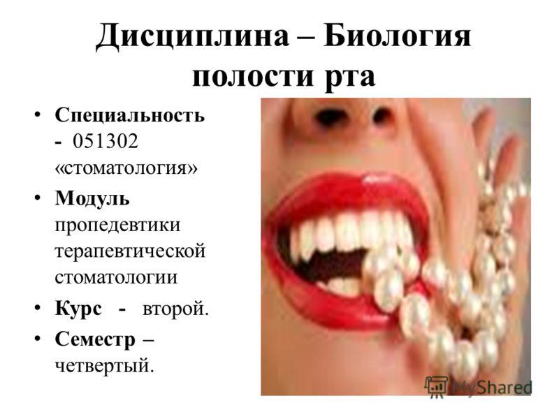 Дисциплина – Биология полости рта Специальность - 051302 «стоматология» Модуль пропедевтики терапевтической стоматологии Курс - второй. Семестр – четвертый.