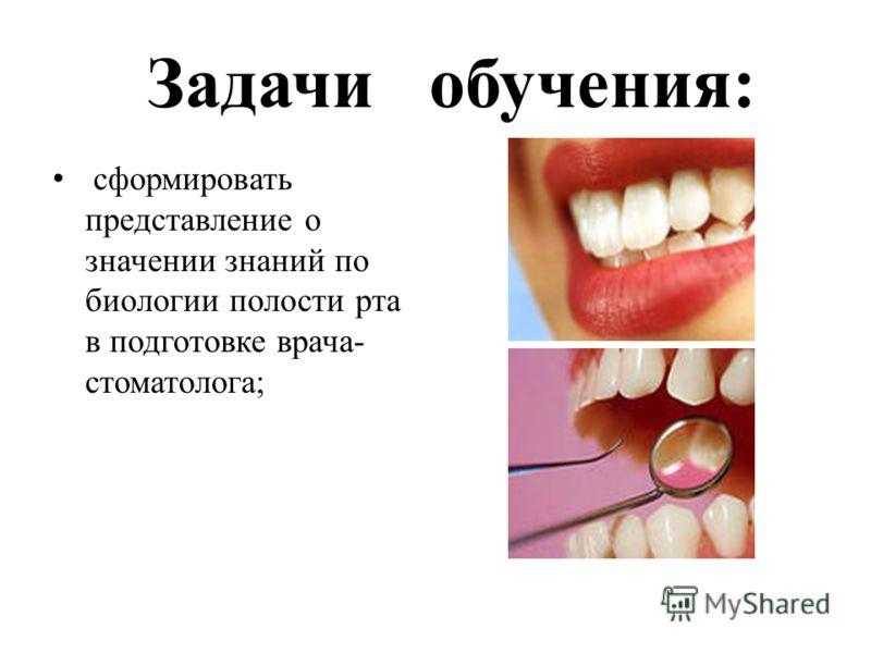 Задачи обучения: сформировать представление о значении знаний по биологии полости рта в подготовке врача- стоматолога;
