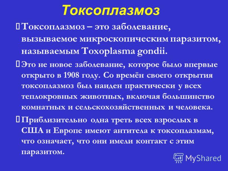 Токсоплазмоз – это заболевание, вызываемое микроскопическим паразитом, называемым Toxoplasma gondii. Это не новое заболевание, которое было впервые открыто в 1908 году. Со времён своего открытия токсоплазмоз был наиден практически у всех теплокровных