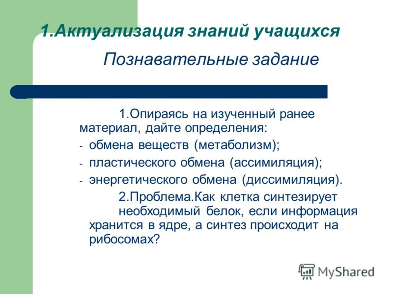 1.Актуализация знаний учащихся Познавательные задание 1.Опираясь на изученный ранее материал, дайте определения: - обмена веществ (метаболизм); - пластического обмена (ассимиляция); - энергетического обмена (диссимиляция). 2.Проблема.Как клетка синте