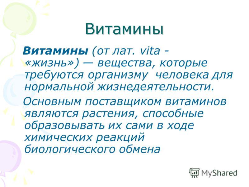Витамины Витамины (от лат. vita - «жизнь») вещества, которые требуются организму человека для нормальной жизнедеятельности. Основным поставщиком витаминов являются растения, способные образовывать их сами в ходе химических реакций биологического обме