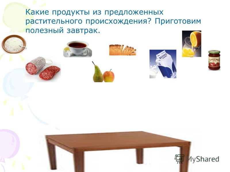 Какие продукты из предложенных растительного происхождения? Приготовим полезный завтрак.