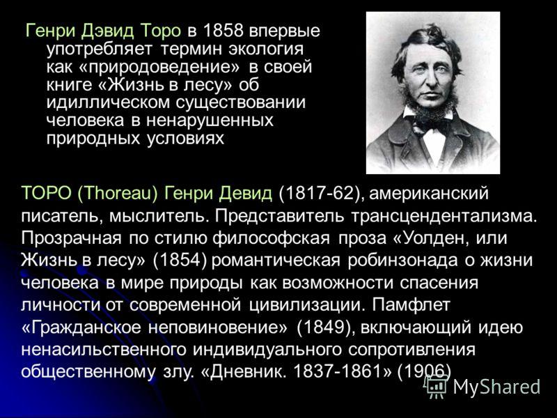 Генри Дэвид Торо в 1858 впервые употребляет термин экология как «природоведение» в своей книге «Жизнь в лесу» об идиллическом существовании человека в ненарушенных природных условиях ТОРО (Thoreau) Генри Девид (1817-62), американский писатель, мыслит