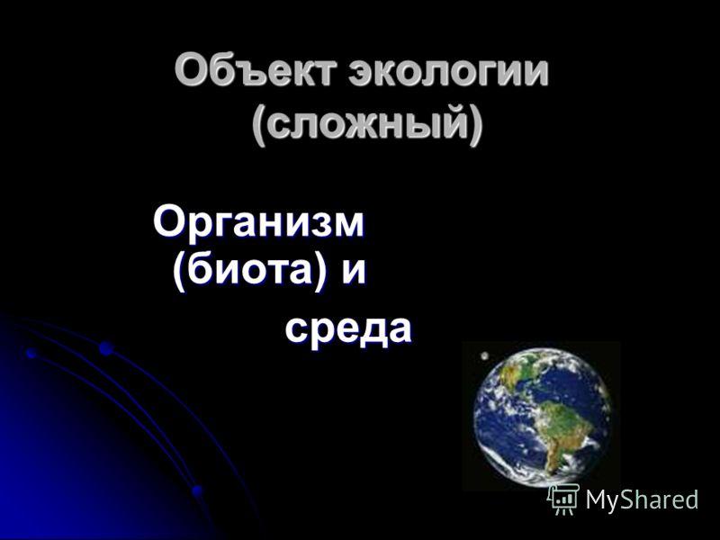 Объект экологии (сложный) Организм (биота) и среда