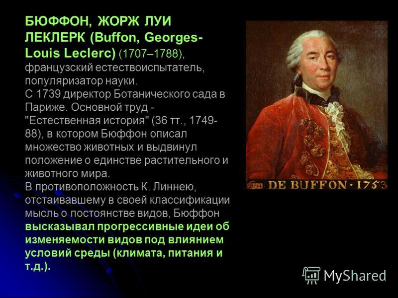 БЮФФОН, ЖОРЖ ЛУИ ЛЕКЛЕРК (Buffon, Georges- Louis Leclerc) (1707–1788), французский естествоиспытатель, популяризатор науки. С 1739 директор Ботанического сада в Париже. Основной труд -