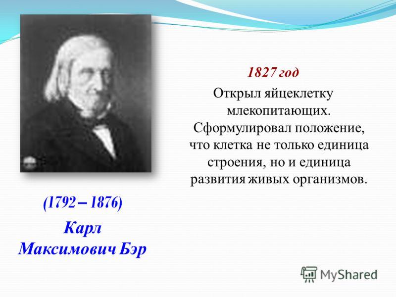 1827 год Открыл яйцеклетку млекопитающих. Сформулировал положение, что клетка не только единица строения, но и единица развития живых организмов. (1792 – 1876) Карл Максимович Бэр