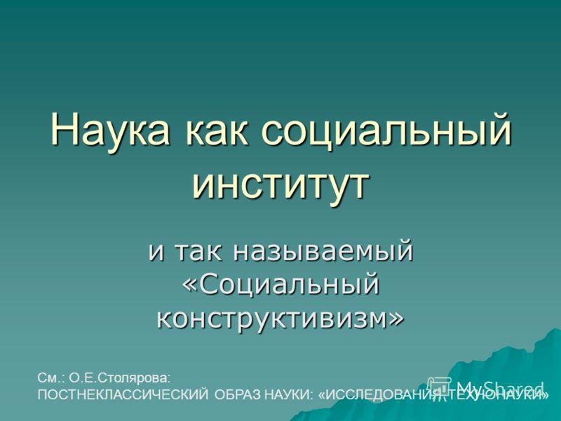 Наука как социальный институт и так называемый «Социальный конструктивизм» См.: О.Е.Столярова: ПОСТНЕКЛАССИЧЕСКИЙ ОБРАЗ НАУКИ: «ИССЛЕДОВАНИЯ ТЕХНОНАУКИ»