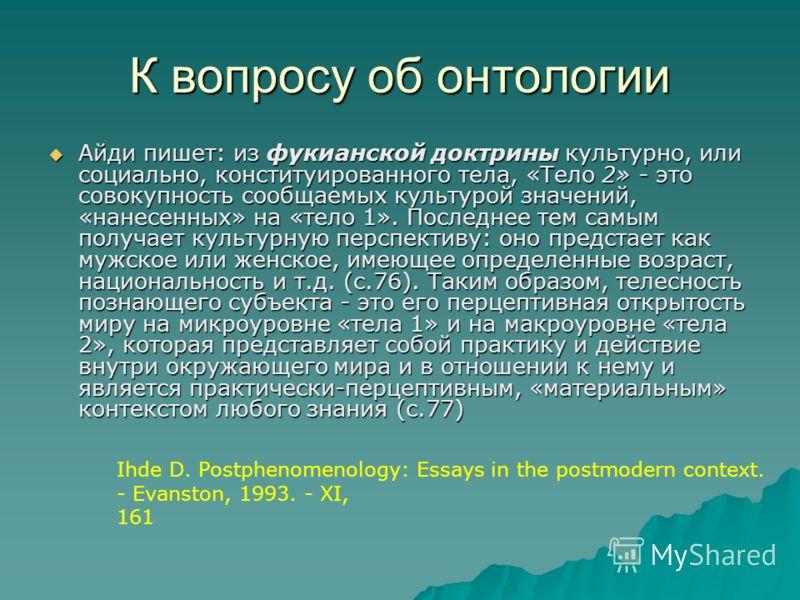 К вопросу об онтологии Айди пишет: из фукианской доктрины культурно, или социально, конституированного тела, «Тело 2» - это совокупность сообщаемых культурой значений, «нанесенных» на «тело 1». Последнее тем самым получает культурную перспективу: оно