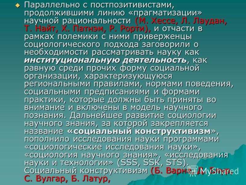 Параллельно с постпозитивистами, продолжившими линию «прагматизации» научной рациональности (М. Хессе, Л. Лаудан, Т. Найт, X. Патнэм, Р. Рорти), и отчасти в рамках полемики с ними приверженцы социологического подхода заговорили о необходимости рассма