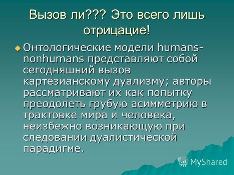 Вызов ли??? Это всего лишь отрицацие! Онтологические модели humans- nonhumans представляют собой сегодняшний вызов картезианскому дуализму; авторы рассматривают их как попытку преодолеть грубую асимметрию в трактовке мира и человека, неизбежно возник