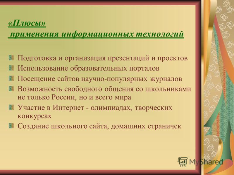 «Плюсы» применения информационных технологий Подготовка и организация презентаций и проектов Использование образовательных порталов Посещение сайтов научно-популярных журналов Возможность свободного общения со школьниками не только России, но и всего