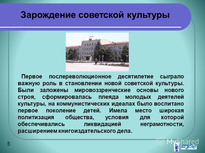 5 Первое послереволюционное десятилетие сыграло важную роль в становлении новой советской культуры. Были заложены мировоззренческие основы нового строя, сформировалась плеяда молодых деятелей культуры, на коммунистических идеалах было воспитано перво
