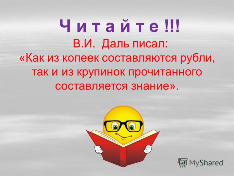 Ч и т а й т е !!! В.И. Даль писал: «Как из копеек составляются рубли, так и из крупинок прочитанного составляется знание».