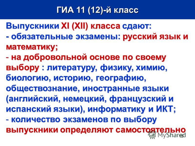 15 ГИА 11 (12)-й класс Выпускники XI (XII)класса сдают: Выпускники XI (XII) класса сдают: - обязательные экзамены: русский язык и математику; - на добровольной основе по своему выбору: литературу, физику, химию, биологию, историю,географию, обществоз