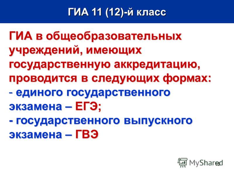 16 ГИА 11 (12)-й класс ГИА в общеобразовательных учреждений, имеющих государственную аккредитацию, проводится в следующих формах: - единого государственного экзамена – ЕГЭ; - государственного выпускного экзамена – ГВЭ