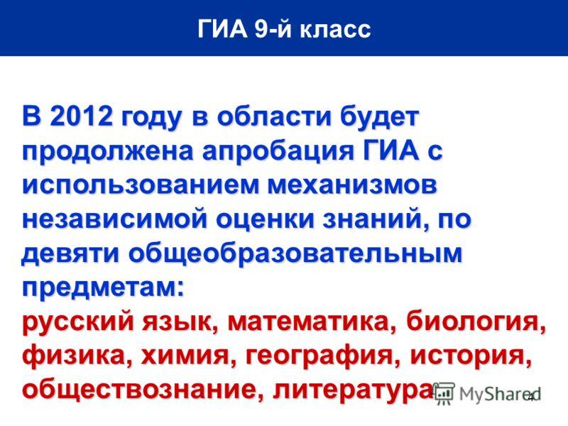 4 ГИА 9-й класс В 2012 году в области будет продолжена апробация ГИА с использованием механизмов независимой оценки знаний, по девяти общеобразовательным предметам: русский язык, математика, биология, физика, химия, география, история, обществознание