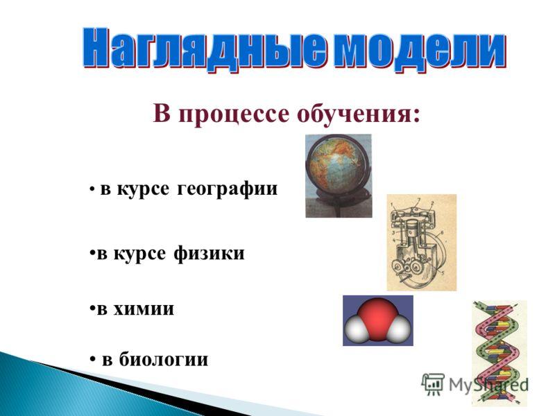 В процессе обучения: в курсе географии в курсе физики в химии в биологии