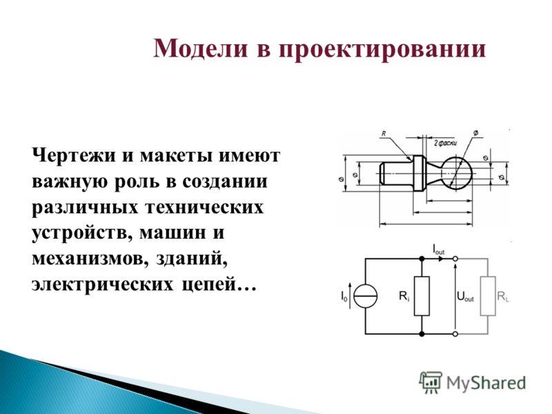 Модели в проектировании Чертежи и макеты имеют важную роль в создании различных технических устройств, машин и механизмов, зданий, электрических цепей…