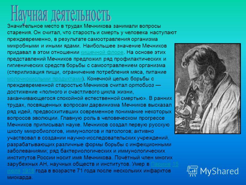 Значительное место в трудах Мечникова занимали вопросы старения. Он считал, что старость и смерть у человека наступают преждевременно, в результате самоотравления организма микробными и иными ядами. Наибольшее значение Мечников придавал в этом отноше
