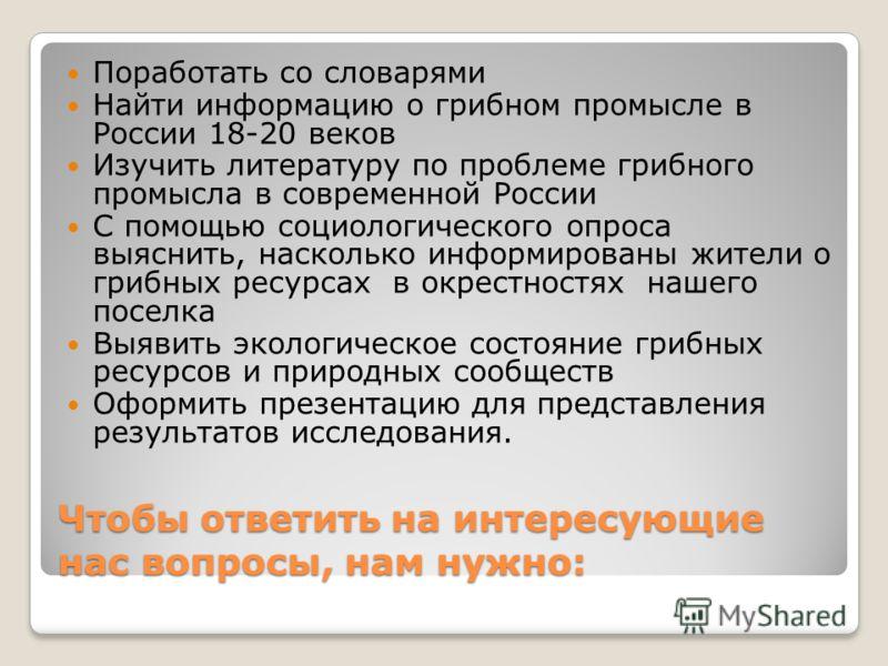 Чтобы ответить на интересующие нас вопросы, нам нужно: Поработать со словарями Найти информацию о грибном промысле в России 18-20 веков Изучить литературу по проблеме грибного промысла в современной России С помощью социологического опроса выяснить,