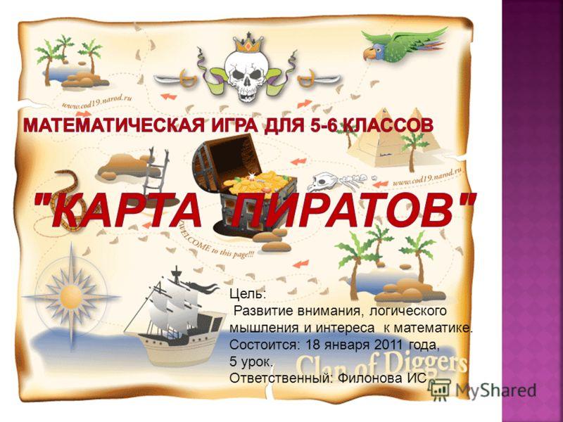 Цель: Развитие внимания, логического мышления и интереса к математике. Состоится: 18 января 2011 года, 5 урок. Ответственный: Филонова ИС