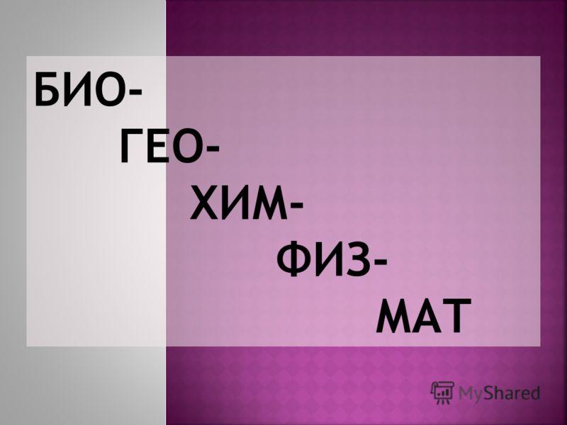 БИО- ГЕО- ХИМ- ФИЗ- МАТ