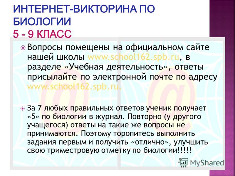 Вопросы помещены на официальном сайте нашей школы www.school162.spb.ru, в разделе «Учебная деятельность», ответы присылайте по электронной почте по адресу www.school162.spb.ru. За 7 любых правильных ответов ученик получает «5» по биологии в журнал. П