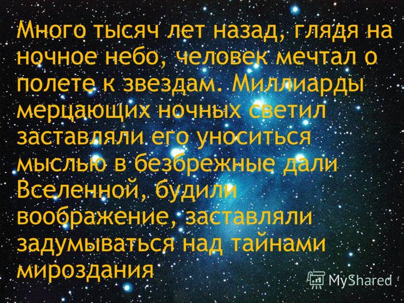 Много тысяч лет назад, глядя на ночное небо, человек мечтал о полете к звездам. Миллиарды мерцающих ночных светил заставляли его уноситься мыслью в безбрежные дали Вселенной, будили воображение, заставляли задумываться над тайнами мироздания