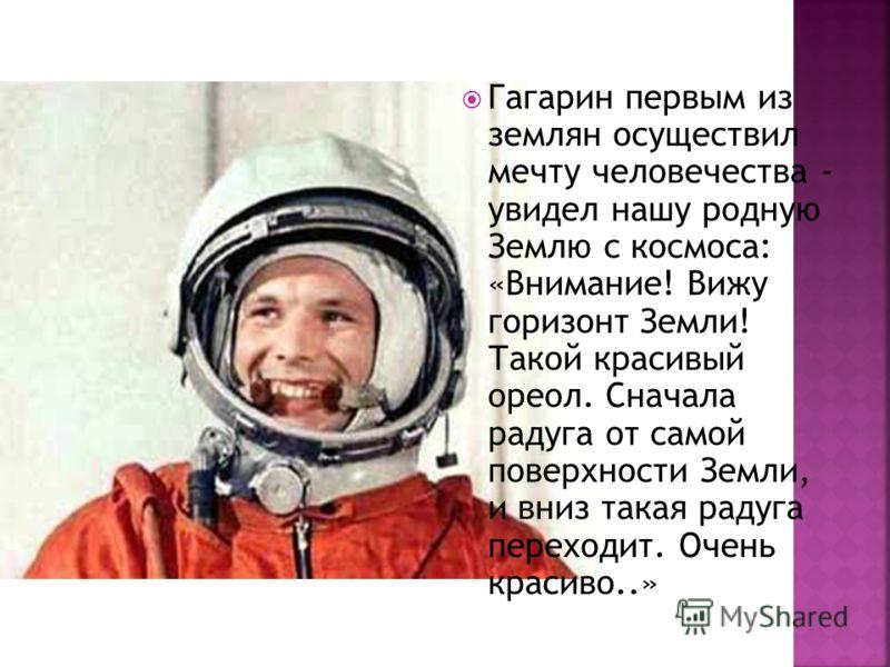 Гагарин первым из землян осуществил мечту человечества - увидел нашу родную Землю с космоса: «Внимание! Вижу горизонт Земли! Такой красивый ореол. Сначала радуга от самой поверхности Земли, и вниз такая радуга переходит. Очень красиво..»