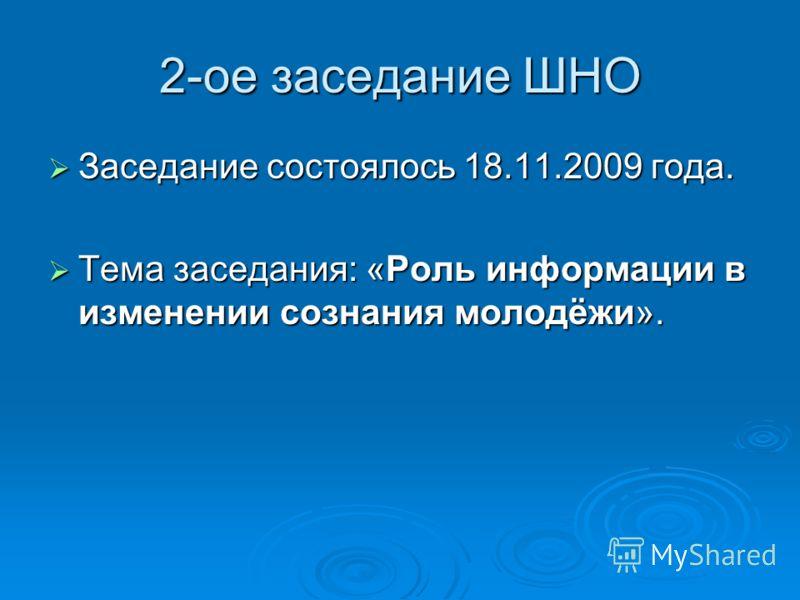 2-ое заседание ШНО Заседание состоялось 18.11.2009 года. Заседание состоялось 18.11.2009 года. Тема заседания: «Роль информации в изменении сознания молодёжи». Тема заседания: «Роль информации в изменении сознания молодёжи».