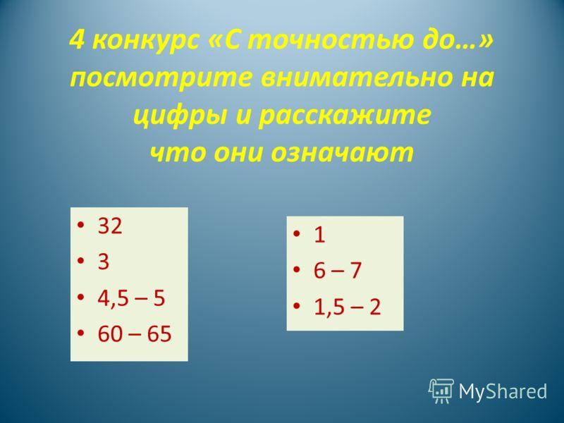 4 конкурс «С точностью до…» посмотрите внимательно на цифры и расскажите что они означают 32 3 4,5 – 5 60 – 65 1 6 – 7 1,5 – 2