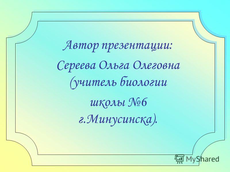 Автор презентации: Сереева Ольга Олеговна (учитель биологии школы 6 г.Минусинска).