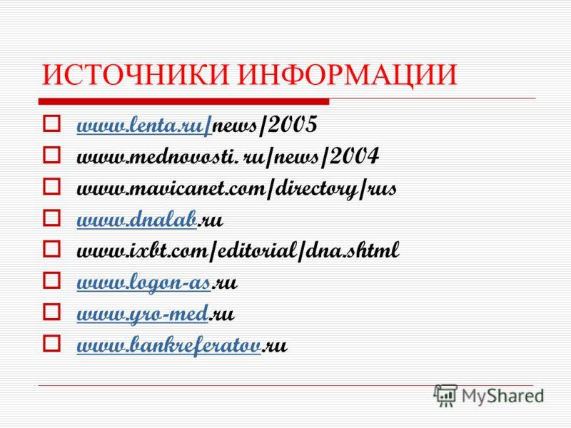 ИСТОЧНИКИ ИНФОРМАЦИИ www.lenta.ru/news/2005 www.lenta.ru/ www.mednovosti. ru/news/2004 www.mavicanet.com/directory/rus www.dnalab.ru www.dnalab www.ixbt.com/editorial/dna.shtml www.logon-as.ru www.logon-as www.yro-med.ru www.yro-med www.bankreferatov