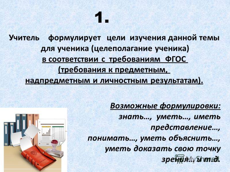 Учитель формулирует цели изучения данной темы для ученика (целеполагание ученика) в соответствии с требованиям ФГОС (требования к предметным, надпредметным и личностным результатам). 1. Возможные формулировки: знать…, уметь…, иметь представление…, по