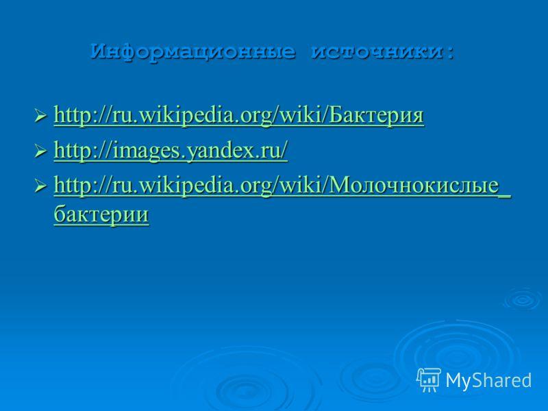Информационные источники: http://ru.wikipedia.org/wiki/Бактерия http://ru.wikipedia.org/wiki/Бактерия http://ru.wikipedia.org/wiki/Бактерия http://images.yandex.ru/ http://images.yandex.ru/ http://images.yandex.ru/ http://ru.wikipedia.org/wiki/Молочн