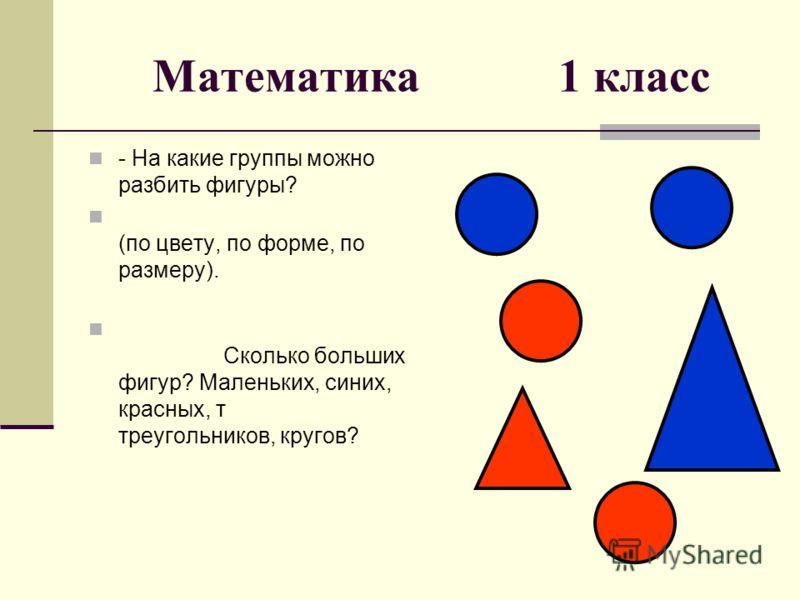 Математика 1 класс - На какие группы можно разбить фигуры? (по цвету, по форме, по размеру). Сколько больших фигур? Маленьких, синих, красных, т треугольников, кругов?
