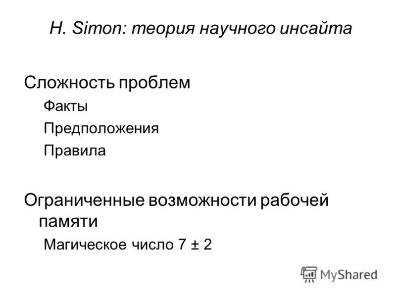H. Simon: теория научного инсайта Сложность проблем Факты Предположения Правила Ограниченные возможности рабочей памяти Магическое число 7 ± 2
