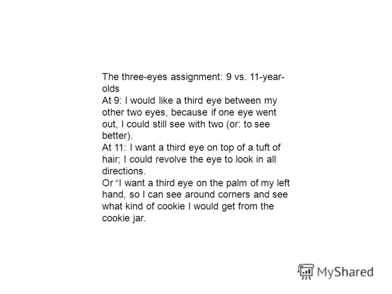 The three-eyes assignment: 9 vs. 11-year- olds At 9: I would like a third eye between my other two eyes, because if one eye went out, I could still see with two (or: to see better). At 11: I want a third eye on top of a tuft of hair; I could revolve