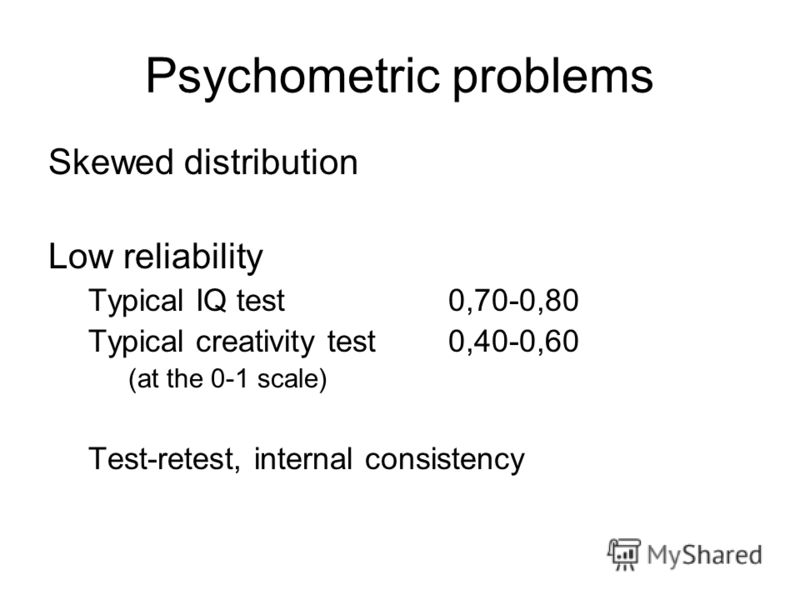Psychometric problems Skewed distribution Low reliability Typical IQ test0,70-0,80 Typical creativity test 0,40-0,60 (at the 0-1 scale) Test-retest, internal consistency