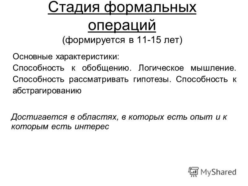 Стадия формальных операций (формируется в 11-15 лет) Основные характеристики: Способность к обобщению. Логическое мышление. Способность рассматривать гипотезы. Способность к абстрагированию Достигается в областях, в которых есть опыт и к которым есть