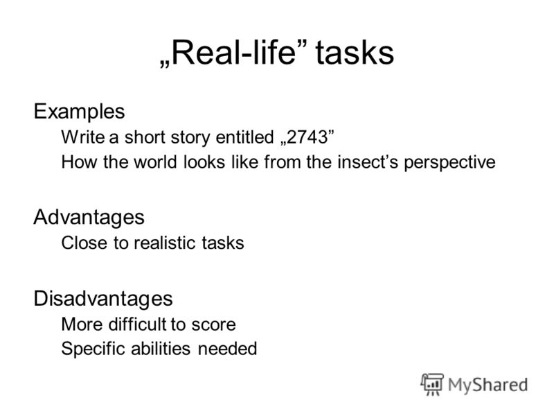 Real-life tasks Examples Write a short story entitled 2743 How the world looks like from the insects perspective Advantages Close to realistic tasks Disadvantages More difficult to score Specific abilities needed