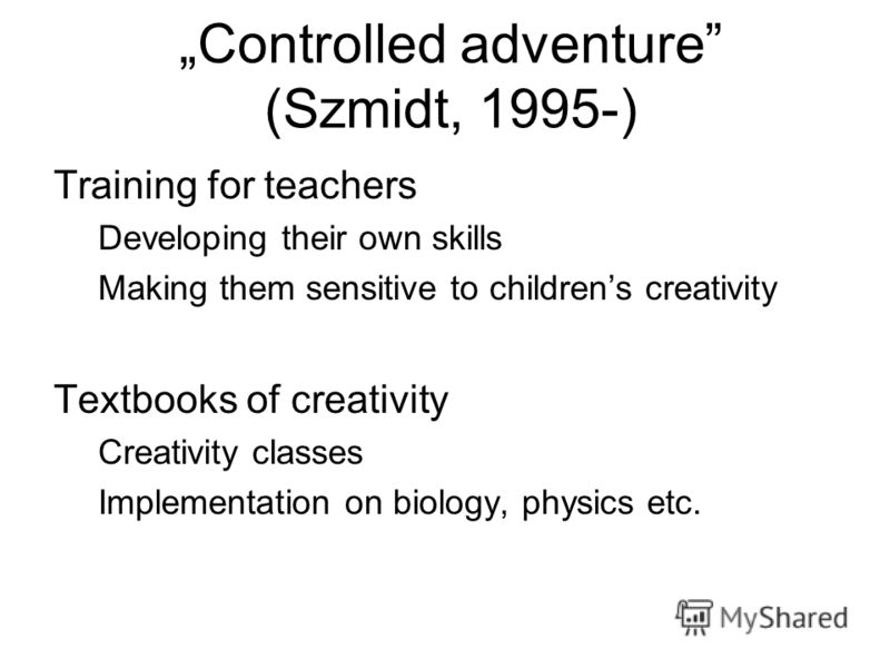 Controlled adventure (Szmidt, 1995-) Training for teachers Developing their own skills Making them sensitive to childrens creativity Textbooks of creativity Creativity classes Implementation on biology, physics etc.