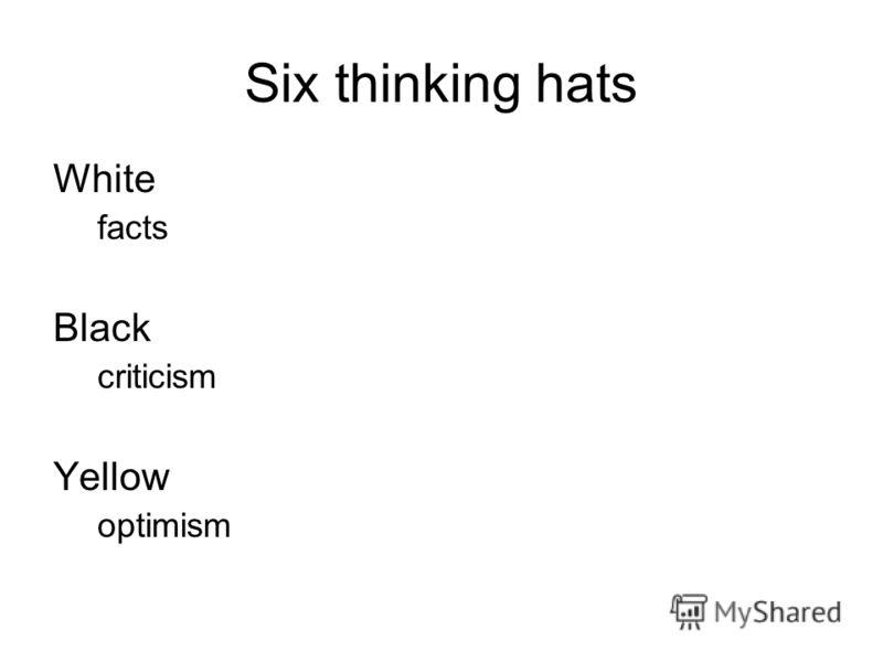 Six thinking hats White facts Black criticism Yellow optimism
