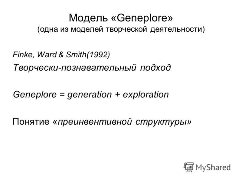 Модель «Geneplore» (одна из моделей творческой деятельности) Finke, Ward & Smith(1992) Творчески-познавательный подход Geneplore = generation + exploration Понятие «преинвентивной структуры»