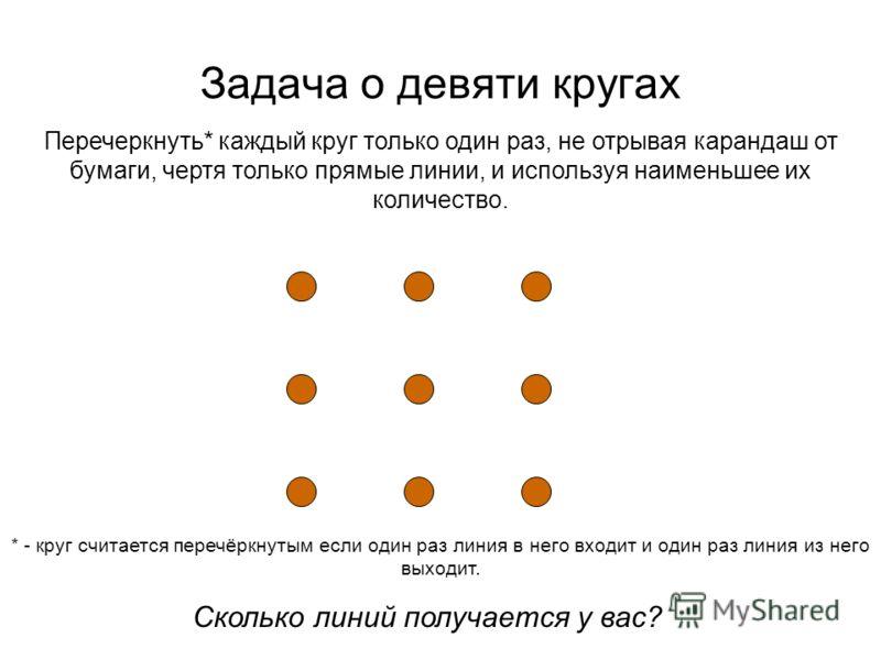 Задача о девяти кругах Перечеркнуть* каждый круг только один раз, не отрывая карандаш от бумаги, чертя только прямые линии, и используя наименьшее их количество. Сколько линий получается у вас? * - круг считается перечёркнутым если один раз линия в н