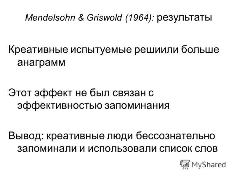 Креативные испытуемые решиили больше анаграмм Этот эффект не был связан с эффективностью запоминания Вывод: креативные люди бессознательно запоминали и использовали список слов Mendelsohn & Griswold (1964): результаты
