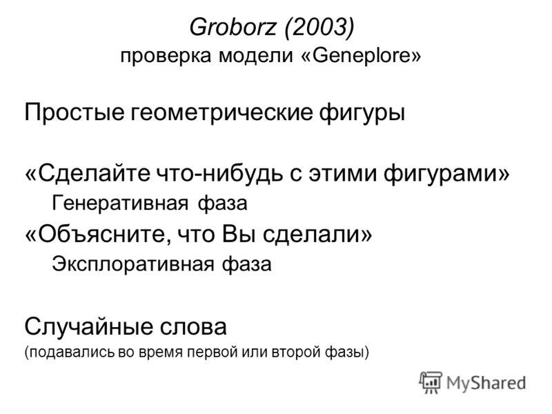 Groborz (2003) проверка модели «Geneplore» Простые геометрические фигуры «Сделайте что-нибудь с этими фигурами» Генеративная фаза «Объясните, что Вы сделали» Эксплоративная фаза Случайные слова (подавались во время первой или второй фазы)