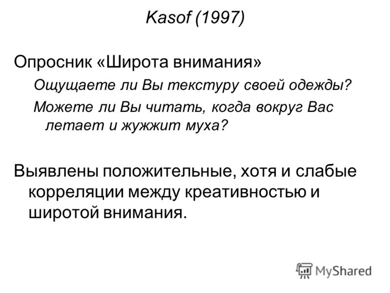 Kasof (1997) Опросник «Широта внимания» Ощущаете ли Вы текстуру своей одежды? Можете ли Вы читать, когда вокруг Вас летает и жужжит муха? Выявлены положительные, хотя и слабые корреляции между креативностью и широтой внимания.