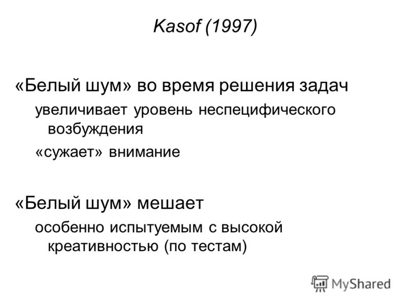 Kasof (1997) «Белый шум» во время решения задач увеличивает уровень неспецифического возбуждения «сужает» внимание «Белый шум» мешает особенно испытуемым с высокой креативностью (по тестам)